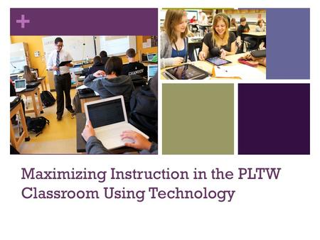 + Maximizing Instruction in the PLTW Classroom Using Technology.