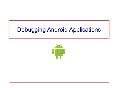 Debugging Android Applications. Tools for Debugging an Android Application The Android Studio Debugger Android Device Monitor –encapsulates the Dalvik.