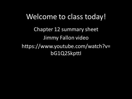 Welcome to class today! Chapter 12 summary sheet Jimmy Fallon video https://www.youtube.com/watch?v= bG1Q2SkpttI.