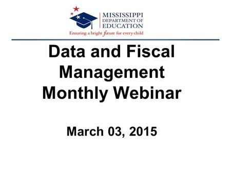 Data and Fiscal Management Monthly Webinar March 03, 2015.