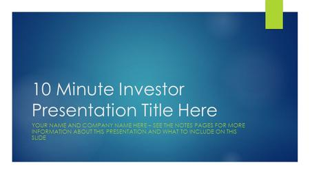 10 Minute Investor Presentation Title Here YOUR NAME AND COMPANY NAME HERE – SEE THE NOTES PAGES FOR MORE INFORMATION ABOUT THIS PRESENTATION AND WHAT.