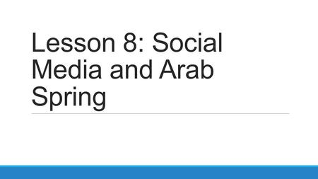 Lesson 8: Social Media and Arab Spring. Smart Start K – What do you KNOW about Arab Spring? W – What do you WANT to know about Arab Spring? L – What did.