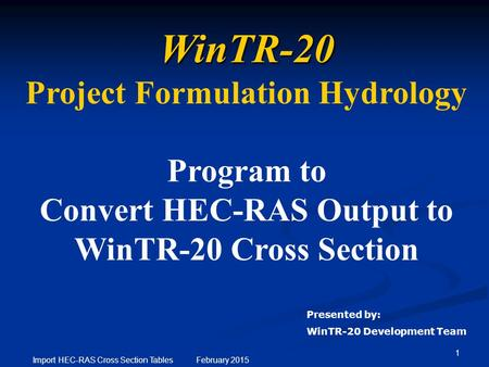1 Import HEC-RAS Cross Section Tables February 2015 WinTR-20 Project Formulation Hydrology Program to Convert HEC-RAS Output to WinTR-20 Cross Section.
