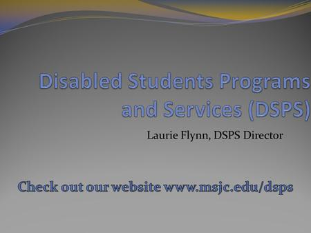 Laurie Flynn, DSPS Director. Who, What, Where, When, and Why DSPS Facility Students.