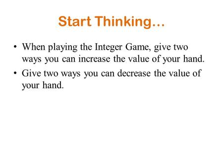 Start Thinking… When playing the Integer Game, give two ways you can increase the value of your hand. Give two ways you can decrease the value of your.