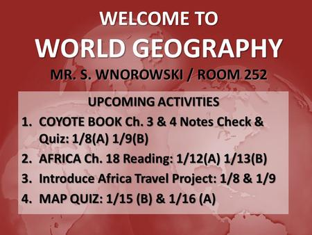 WELCOME TO WORLD GEOGRAPHY MR. S. WNOROWSKI / ROOM 252 UPCOMING ACTIVITIES 1.COYOTE BOOK Ch. 3 & 4 Notes Check & Quiz: 1/8(A) 1/9(B) 2.AFRICA Ch. 18 Reading: