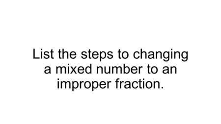 List the steps to changing a mixed number to an improper fraction.