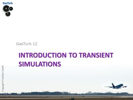 INTRODUCTION TO TRANSIENT SIMULATIONS GasTurb 12 Copyright © GasTurb GmbH.
