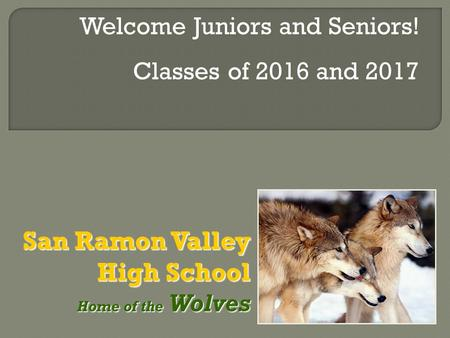 San Ramon Valley High School Home of the Wolves Home of the Wolves Welcome Juniors and Seniors! Classes of 2016 and 2017.