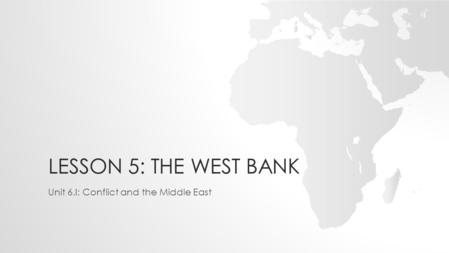 LESSON 5: THE WEST BANK Unit 6.I: Conflict and the Middle East.