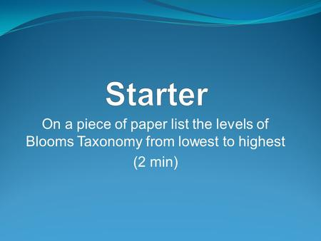 On a piece of paper list the levels of Blooms Taxonomy from lowest to highest (2 min)