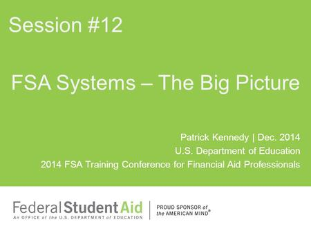 Patrick Kennedy | Dec. 2014 U.S. Department of Education 2014 FSA Training Conference for Financial Aid Professionals FSA Systems – The Big Picture Session.