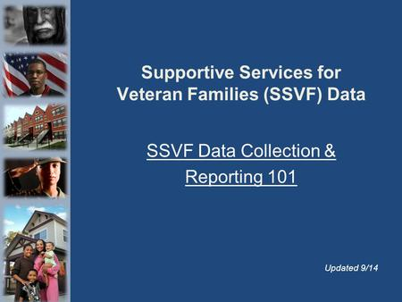 Supportive Services for Veteran Families (SSVF) Data SSVF Data Collection & Reporting 101 Updated 9/14.