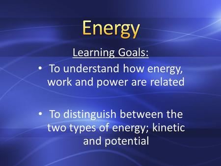 Learning Goals: To understand how energy, work and power are related To distinguish between the two types of energy; kinetic and potential.