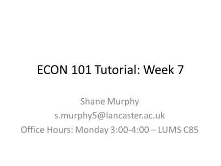 ECON 101 Tutorial: Week 7 Shane Murphy Office Hours: Monday 3:00-4:00 – LUMS C85.