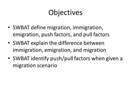 Objectives SWBAT define migration, immigration, emigration, push factors, and pull factors SWBAT explain the difference between immigration, emigration,