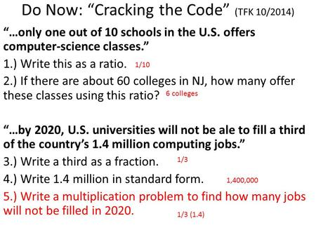 "Do Now: ""Cracking the Code"" (TFK 10/2014) ""…only one out of 10 schools in the U.S. offers computer-science classes."" 1.) Write this as a ratio. 2.) If."