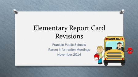 Elementary Report Card Revisions Franklin Public Schools Parent Information Meetings November 2014.
