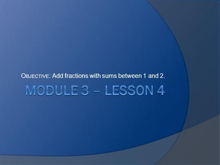 Objective: Add fractions with sums between 1 and 2.