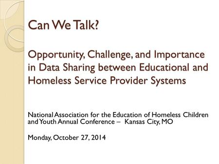Can We Talk? Opportunity, Challenge, and Importance in Data Sharing between Educational and Homeless Service Provider Systems National Association for.