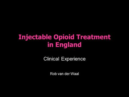 Injectable Opioid Treatment in England Clinical Experience Rob van der Waal.