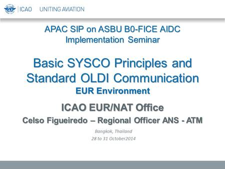APAC SIP on ASBU B0-FICE AIDC Implementation Seminar Basic SYSCO Principles and Standard OLDI Communication EUR Environment ICAO EUR/NAT Office Celso Figueiredo.