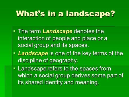 What's in a landscape?  The term Landscape denotes the interaction of people and place or a social group and its spaces.  Landscape is one of the key.