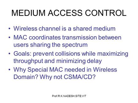 Prof.R.K.NADESH;SITE;VIT MEDIUM ACCESS CONTROL Wireless channel is a shared medium MAC coordinates transmission between users sharing the spectrum Goals: