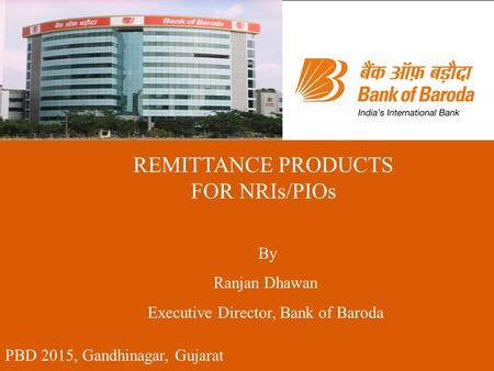 PBD 2015, Gandhinagar, Gujarat REMITTANCE PRODUCTS FOR NRIs/PIOs By Ranjan Dhawan Executive Director, Bank of Baroda.