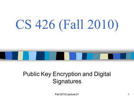 Fall 2010/Lecture 311 CS 426 (Fall 2010) Public Key Encryption and Digital Signatures.