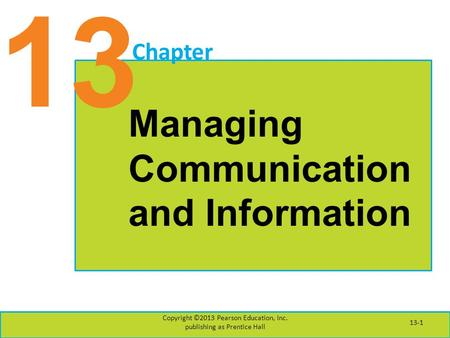 13 Chapter Managing Communication and Information Copyright ©2013 Pearson Education, Inc. publishing as Prentice Hall 13-1.