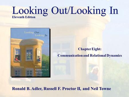 Chapter Eight: Communication and Relational Dynamics Looking Out/Looking In Eleventh Edition Ronald B. Adler, Russell F. Proctor II, and Neil Towne.