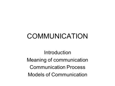 COMMUNICATION Introduction Meaning of communication Communication Process Models of Communication.