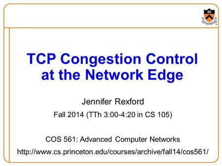 Jennifer Rexford Fall 2014 (TTh 3:00-4:20 in CS 105) COS 561: Advanced Computer Networks  TCP.