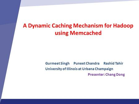 A Dynamic Caching Mechanism for Hadoop using Memcached Gurmeet Singh Puneet Chandra Rashid Tahir University of Illinois at Urbana Champaign Presenter: