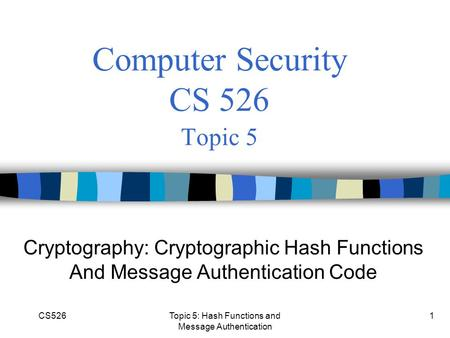 CS526Topic 5: Hash Functions and Message Authentication 1 Computer Security CS 526 Topic 5 Cryptography: Cryptographic Hash Functions And Message Authentication.