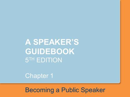 A SPEAKER'S GUIDEBOOK 5 TH EDITION Chapter 1 Becoming a Public Speaker.
