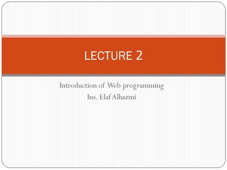Introduction of Web programming Ins. Elaf Alhazmi LECTURE 2.