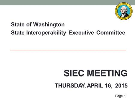 Page 1 SIEC MEETING THURSDAY, APRIL 16, 2015 State of Washington State Interoperability Executive Committee.