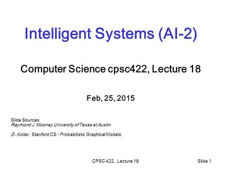 CPSC 422, Lecture 18Slide 1 Intelligent Systems (AI-2) Computer Science cpsc422, Lecture 18 Feb, 25, 2015 Slide Sources Raymond J. Mooney University of.
