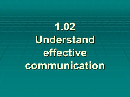 1.02 Understand effective communication. Journal Prompt #1 How do you communicate? Do you like to talk? Are you a good listener? What makes you a good.