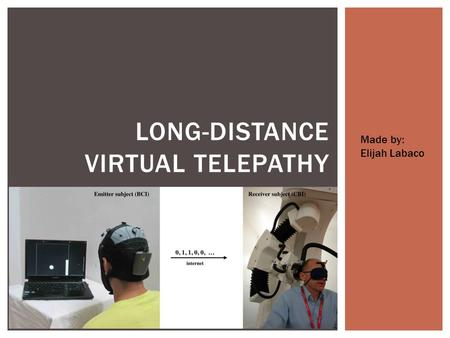 LONG-DISTANCE VIRTUAL TELEPATHY Made by: Elijah Labaco.