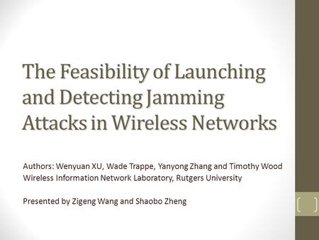 The Feasibility of Launching and Detecting Jamming Attacks in Wireless Networks Authors: Wenyuan XU, Wade Trappe, Yanyong Zhang and Timothy Wood Wireless.