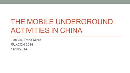 THE MOBILE UNDERGROUND ACTIVITIES IN CHINA Lion Gu, Trend Micro RUXCON 2014 11/10/2014.