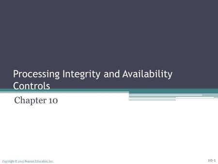 Copyright © 2015 Pearson Education, Inc. Processing Integrity and Availability Controls Chapter 10 10-1.