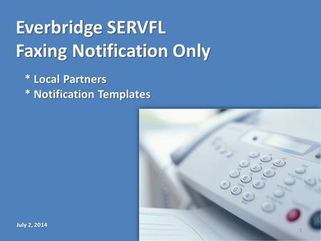 Everbridge SERVFL Faxing Notification Only July 2, 2014 * Local Partners * Notification Templates 1.