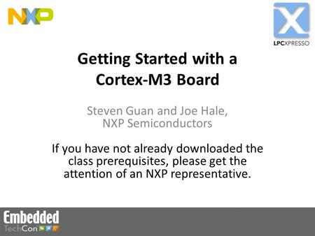 Getting Started with a Cortex-M3 Board Steven Guan and Joe Hale, NXP Semiconductors If you have not already downloaded the class prerequisites, please.