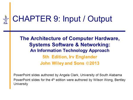 CHAPTER 9: Input / Output The Architecture of Computer Hardware, Systems Software & Networking: An Information Technology Approach 5th Edition, Irv Englander.