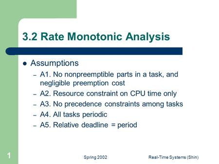 Spring 2002Real-Time Systems (Shin) 1 3.2 Rate Monotonic Analysis Assumptions – A1. No nonpreemptible parts in a task, and negligible preemption cost –