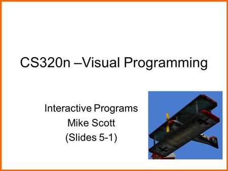 CS320n –Visual Programming Interactive Programs Mike Scott (Slides 5-1)